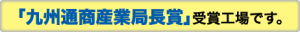 「九州通商産業局長賞」受賞工場です。